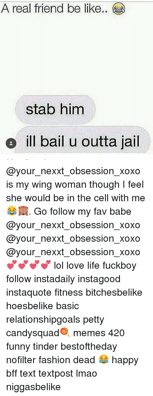 Funny Tinder: A real friend be like..  stab him  e ill bail u outta jail @your_nexxt_obsession_xoxo is my wing woman though I feel she would be in the cell with me 😂🙈. Go follow my fav babe @your_nexxt_obsession_xoxo @your_nexxt_obsession_xoxo @your_nexxt_obsession_xoxo 💕💕💕💕 lol love life fuckboy follow instadaily instagood instaquote fitness bitchesbelike hoesbelike basic relationshipgoals petty candysquad🍭 memes 420 funny tinder bestoftheday nofilter fashion dead 😂 happy bff text textpost lmao niggasbelike