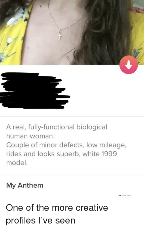 Biological: A real, fully-functional biological  human woman.  Couple of minor defects, low mileage,  rides and looks superb, white 1999  model.  My Anthem One of the more creative profiles I've seen