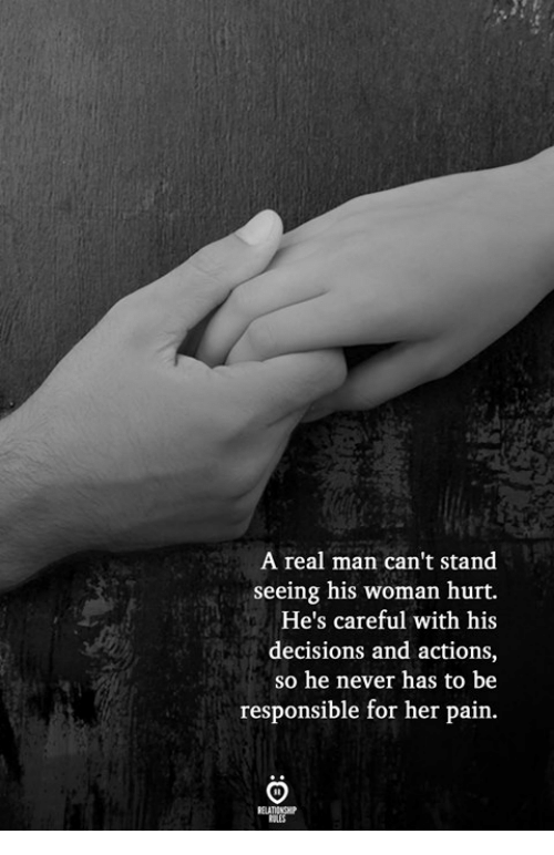 Decisions, Never, and Pain: A real man can't stand  seeing his woman hurt.  He's careful with his  decisions and actions,  so he never has to be  responsible for her pain.