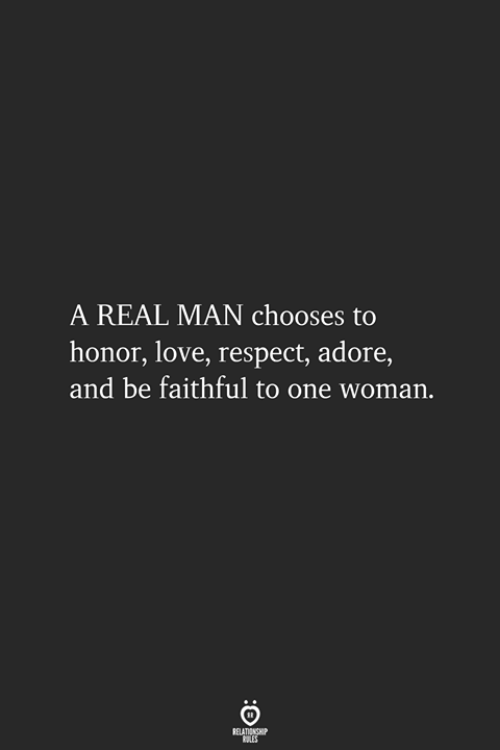 Faithful: A REAL MAN chooses to  honor, love, respect, adore,  and be faithful to one woman.