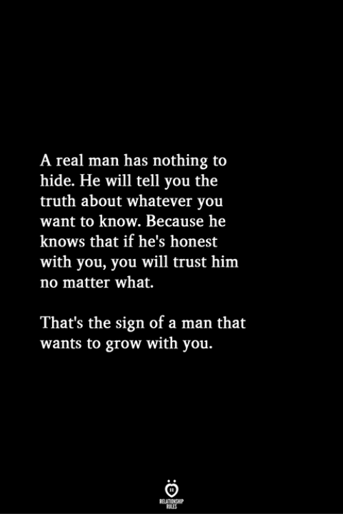 Truth, Him, and Grow: A real man has nothing to  hide. He will tell you the  truth about whatever you  want to know. Because hee  knows that if he's honest  with you, you will trust him  no matter what.  That's the sign of a man that  wants to grow with you.