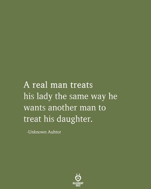 Another, Daughter, and Man: A real man treats  his lady the same way he  wants another man to  treat his daughter.  -Unknown Auhtor  RELATIONSHIP  RULES