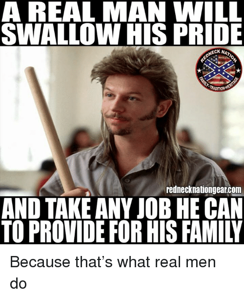 Family, Memes, and 🤖: A REAL MAN WILL  SWALLOW HIS PRIDE  NECK NA  TRADITION  rednecknationgear.com  AND TAKE ANY JOB HE CAN  TO PROVIDE FOR HIS FAMILY Because that's what real men do