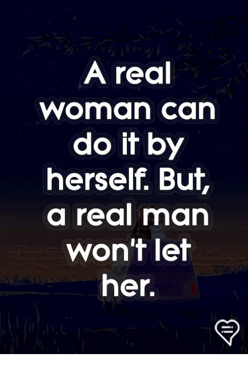 A Real Woman: A real  woman ca  do it by  herself. But,  a real man  won't let  her.