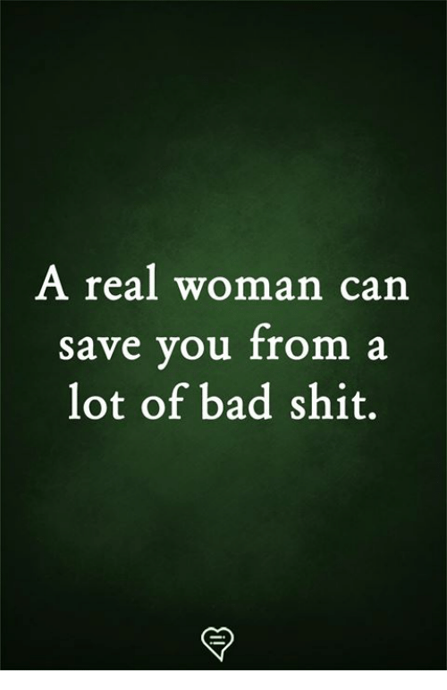 A Real Woman: A real woman can  save you from a  lot of bad shit.