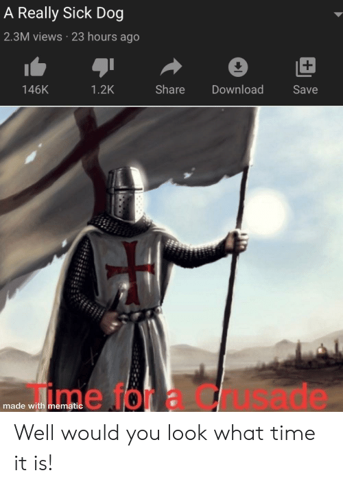 Reddit, Time, and Sick: A Really Sick Dog  2.3M views 23 hours ago  Share  Download  146K  1.2K  Save  de  made with mematic Well would you look what time it is!