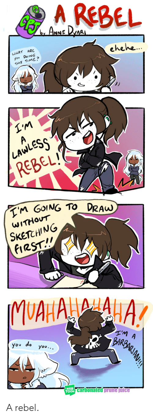 toon: A REBEL  CEST  ARNE DAR  A2E  WHAT  ehehe..  you DoiNG  THIS TIME ?  A  LAWLESS  REBEL!  TM GOING TO DRAW  WITHOUT  SKETCHING  FIRST!!  IMUAHAAA  You do  you...  WEB  TOON Carbonated prune juice A rebel.