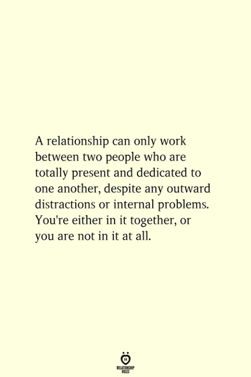 dedicated: A relationship can only work  between two people who are  totally present and dedicated to  one another, despite any outward  distractions or internal problems.  You're either in it together, or  you are not in it at all.