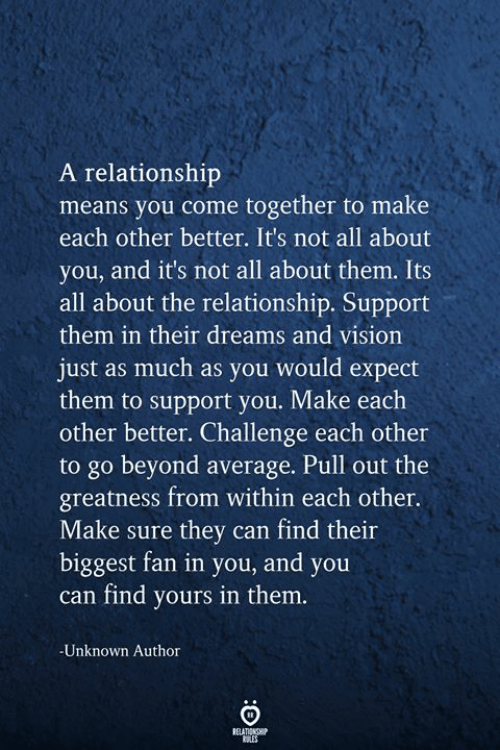 Vision, Pull Out, and Dreams: A relationship  means you come together to make  each other better. It's not all about  you, and it's not all about them. Its  all about the relationship. Support  them in their dreams and vision  just as much as you would expect  them to support you. Make each  other better. Challenge each other  to go beyond average. Pull out the  greatness from within each other.  Make sure they can find their  biggest fan in you, and you  can find yours in them.  -Unknown Author  RELATIONSHIP
