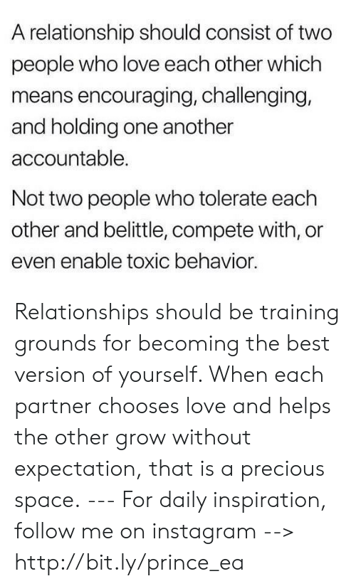 Instagram, Love, and Memes: A relationship should consist of two  people who love each other which  means encouraging, challenging,  and holding one another  accountable.  Not two people who tolerate each  other and belittle, compete with, or  even enable toxic behavior Relationships should be training grounds for becoming the best version of yourself. When each partner chooses love and helps the other grow without expectation, that is a precious space. --- For daily inspiration, follow me on instagram --> http://bit.ly/prince_ea