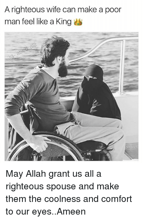 Man Feelings: A righteous wife can make a poor  man feel like a King May Allah grant us all a righteous spouse and make them the coolness and comfort to our eyes..Ameen
