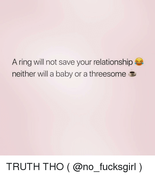 Threesome, Girl Memes, and Truth: A ring will not save your relationship  neither will a baby or a threesome E TRUTH THO ( @no_fucksgirl )