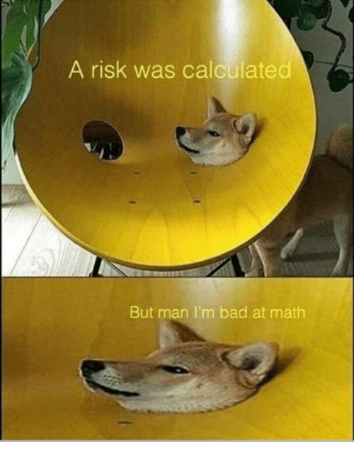 Bad, Math, and Man: A risk was calculated  But man I'm bad at math