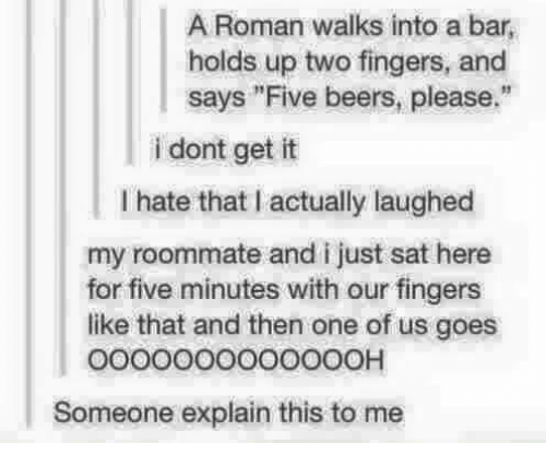 """Romanized: A Roman walks into a bar,  holds up two fingers, and  says """"Five beers, please.""""  i dont get it  I hate that I actually laughed  my roommate and i just sat here  for five minutes with our fingers  like that and then one of us goes  o0000000O00OOH  Someone explain this to me"""