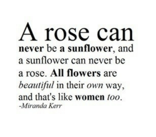 Kerr: A rose can  never be a sunflower, and  a sunflower can never be  a rose. All flowers are  beautiful in their own way,  and that's like women too  -Miranda Kerr