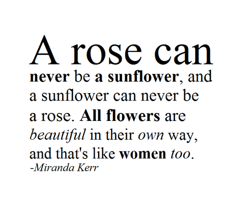 Kerr: A rose can  never be a sunflower, and  a sunflower can never be  a rose. All flowers are  beautiful in their own way,  and that's like women too.  -Miranda Kerr