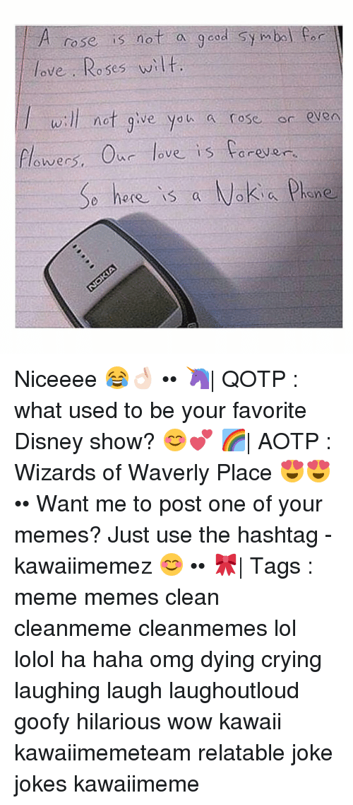 laughing. laugh: A rose is not a  good symbol Car  love Roses wilt.  will not give you a rose or even  flowers. our love is forever  here is a Nokia Phone Niceeee 😂👌🏻 •• 🦄| QOTP : what used to be your favorite Disney show? 😊💕 🌈| AOTP : Wizards of Waverly Place 😍😍 •• Want me to post one of your memes? Just use the hashtag -kawaiimemez 😊 •• 🎀| Tags : meme memes clean cleanmeme cleanmemes lol lolol ha haha omg dying crying laughing laugh laughoutloud goofy hilarious wow kawaii kawaiimemeteam relatable joke jokes kawaiimeme