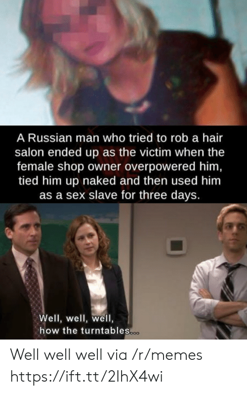Salon: A Russian man who tried to rob a hair  salon ended up as the victim when the  female shop owner overpowered him,  tied him up naked and then used him  as a sex slave for three days.  Well, well, well,  how the turntables.co Well well well via /r/memes https://ift.tt/2IhX4wi