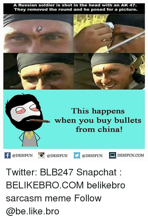 Be Like, Head, and Meme: A Russian soldier is shot in the head with an AK 47.  They removed the round and he posed for a picture.  This happens  when you buy bullets  from china!  K  @DESIFUN  口  @DESI FUN  @DESIFUN DESIFUN.COM Twitter: BLB247 Snapchat : BELIKEBRO.COM belikebro sarcasm meme Follow @be.like.bro