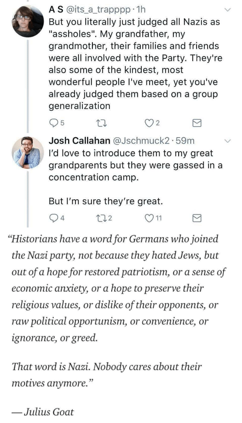 "camp: A S @its_a trapppp 11h  But you literally just judged all Nazis as  ""assholes"". My grandfather, my  grandmother, their families and friends  were all involved with the Party. They're  also some of the kindest, most  wonderful people I've meet, yet you've  already judged them based on a group  generalization  2  Josh Callahan aJschmuck2. 59m  I'd love to introduce them to my great  grandparents but they were gassed in a  concentration camp  But I'm sure they're great.  4  2   ""Historians have a word for Germans who joined  the Nazi party, not because they hated Jews, but  out of a hope for restored patriotism, or a sense of  economic anxiety, or a hope to preserve their  religious values, or dislike of their opponents, or  raw political opportunism, or convenience, or  ignorance, or greed.  That word is Nazi. Nobody cares about their  motives anvmore.""  Julius Goat"