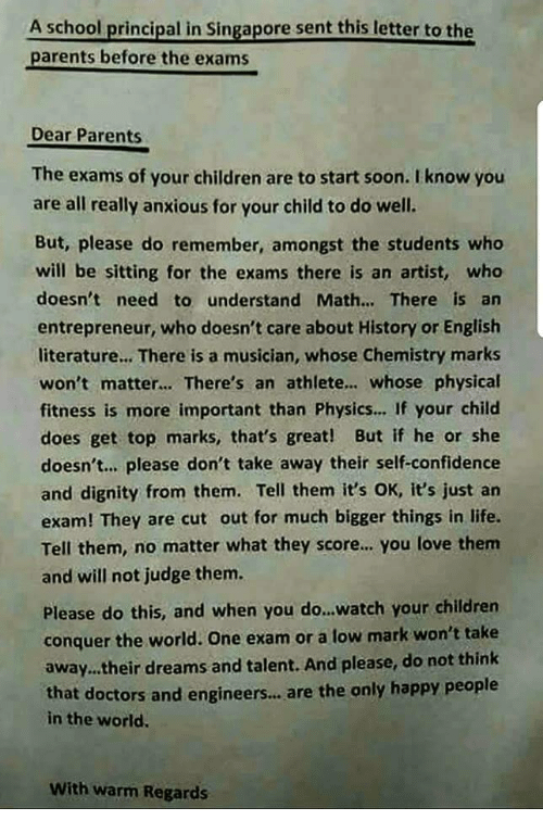 Entrepreneur: A school principal in Singapore sent this letter to the  parents before the exams  Dear Parents  The exams of your children are to start soon. I know you  are all really anxious for your child to do well.  But, please do remember, amongst the students who  will be sitting for the exams there is an artist, wheo  doesn't need to understand Math... There is an  entrepreneur, who doesn't care about History or English  literature... There is a musician, whose Chemistry marks  won't matter... There's an athlete.. whose physical  fitness is more important than Physics... If your child  does get top marks, that's great! But if he or she  doesn't.. please don't take away their self-confidence  and dignity from them. Tell them it's OK, it's just an  exam! They are cut out for much bigger things in life.  Tell them, no matter what they score.. you love them  and will not judge them.  Please do this, and when you do...watch your children  conquer the world. One exam or a low mark won't take  away.their dreams and talent. And please, do not think  that doctors and engineers..,are the only happy people  in the world.  With warm Regards