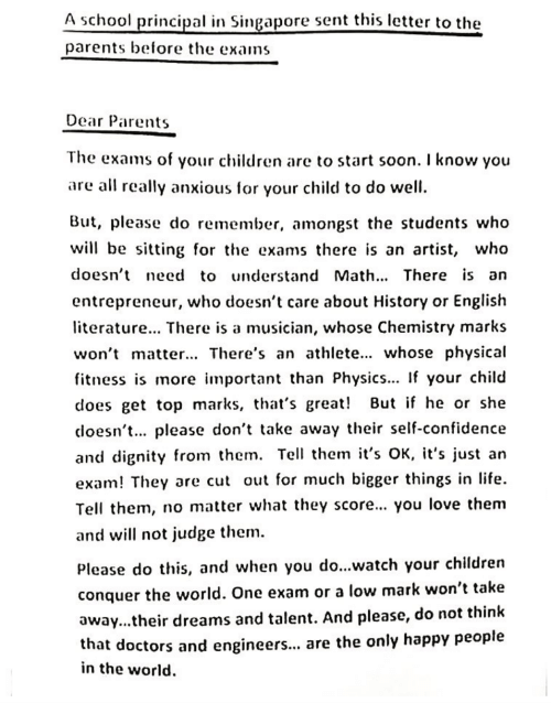 Entrepreneur: A school principal in Singapore sent this letter to the  parents before the exams  Dear Parents  The exams of your children are to start soon. I know you  are all really anxious for your child to do well  But, please do remember, amongst the students who  will be sitting for the exams there is an artist, who  doesn't need to understand Math. There is an  entrepreneur, who doesn't care about History or English  terature... There is a musician, whose Chemistry marks  won't matter... There's an athlete... whose physical  fitness is more mportant than Physics... If your child  does get top marks, that's great! But if he or she  coesn't. please don't take away their self-confidence  and dignity from them. Tell them it's OK, it's just an  exam! They are cut out for much bigger things in life  Tell them, no matter what they score... you love them  and will not judge them  Please do this, and when you do...watch your children  conquer the world. One exam or a low mark won't take  away...their dreams and talent. And please, do not think  that doctors and engineer... are the only happy people  in the world.