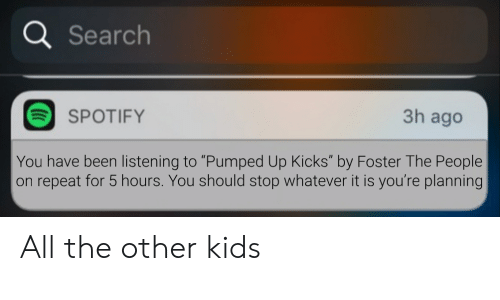 "pumped up kicks: a Search  3h ago  SPOTIFY  You have been listening to ""Pumped Up Kicks"" by Foster The People  on repeat for 5 hours. You should stop whatever it is you're planning All the other kids"