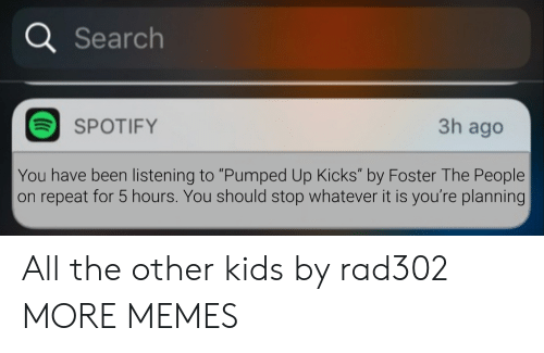 "pumped up kicks: a Search  3h ago  SPOTIFY  You have been listening to ""Pumped Up Kicks"" by Foster The People  on repeat for 5 hours. You should stop whatever it is you're planning All the other kids by rad302 MORE MEMES"