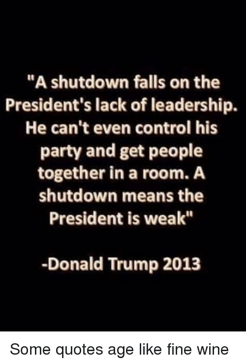 """Donald Trump, Party, and Control: """"A shutdown falls on the  President's lack of leadership.  He can't even control his  party and get people  together in a room. A  shutdown means the  President is weak""""  -Donald Trump 2013 Some quotes age like fine wine"""
