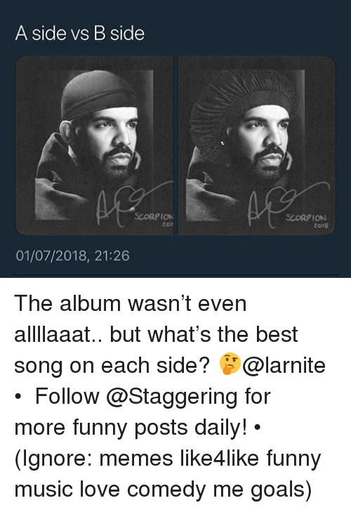 Funny, Goals, and Love: A side vs B side  SCORPION  zor  SCORPION  zo18  01/07/2018, 21:26 The album wasn't even allllaaat.. but what's the best song on each side? 🤔@larnite • ➫➫➫ Follow @Staggering for more funny posts daily! • (Ignore: memes like4like funny music love comedy me goals)