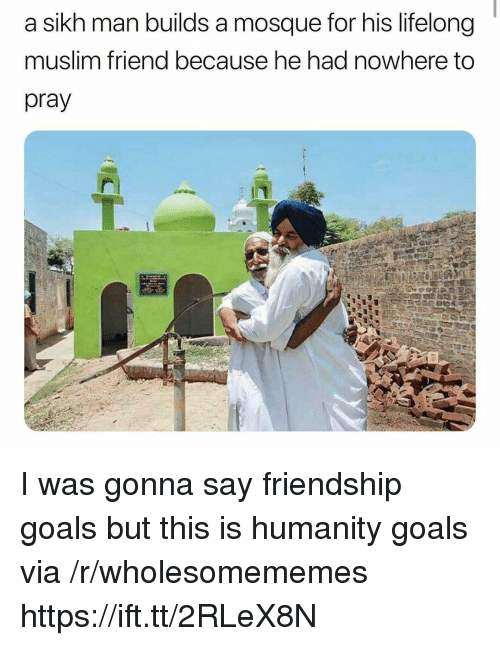 Goals, Muslim, and Sikh: a sikh man builds a mosque for his lifelong  muslim friend because he had nowhere to  pray I was gonna say friendship goals but this is humanity goals via /r/wholesomememes https://ift.tt/2RLeX8N