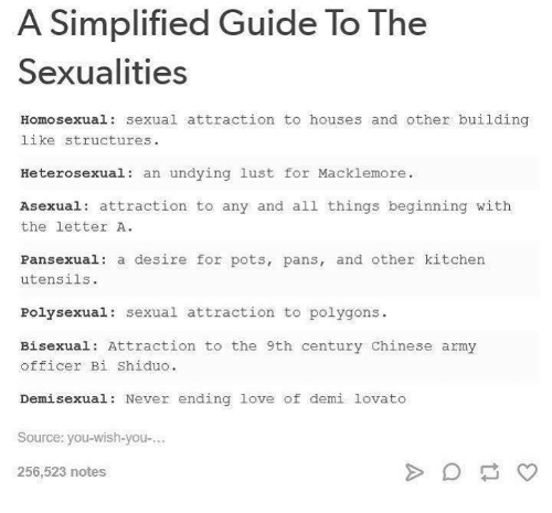 Bisexu: A Simplified Guide To The  Sexualities  Homosexual: sexual attraction to houses and other building  like structures.  Heterosexual  an undying lust for Macklemore.  Asexual attraction to any and all things beginning with  the letter A.  Pansexual: a desire for pots, pans, and other kitchen  utensils.  Poly sexual sexual attraction to polygons  Bisexual: Attraction to the 9th century Chinese army  officer Bi Shiduo.  Demi sexual: Never ending love of demi lovato  Source: you-wish-you-...  256,523 notes