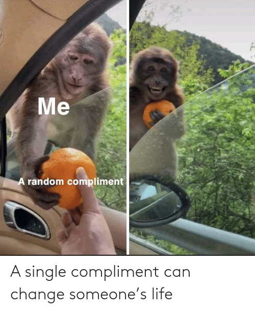 A Single: A single compliment can change someone's life