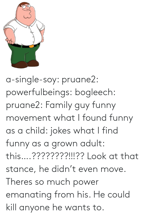 move: a-single-soy:  pruane2:  powerfulbeings:  bogleech:  pruane2: Family guy funny movement what I found funny as a child: jokes what I find funny as a grown adult: this….????????!!!??  Look at that stance, he didn't even move. Theres so much power emanating from his. He could kill anyone he wants to.
