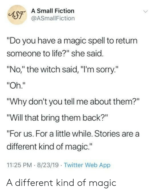 "Life, Sorry, and Twitter: A Small Fiction  AST@ASmallFiction  ""Do you have a magic spell to return  someone to life?"" she said.  ""No,"" the witch said, ""I'm sorry.""  ""Oh.""  ""Why don't you tell me about them?""  ""Will that bring them back?""  ""For us. For a little while. Stories are a  different kind of magic.""  11:25 PM 8/23/19 Twitter Web App A different kind of magic"