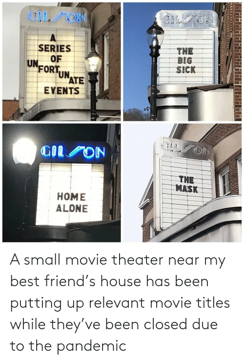 House: A small movie theater near my best friend's house has been putting up relevant movie titles while they've been closed due to the pandemic