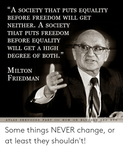 """Memes, Change, and Freedom: """"A socIeTY THAT PUTS EQUALITY  BEFORE FREEDOM WILL GET  NEITHER. A SOCIETY  THAT PUTS FREEDOM  BEFORE EQUALITY  WILL GET A HIGH  DEGREE OF BOTH.  0)  MILTON  FRIEDMAN  ATLAS SHRUGGED PART 1II NOW ON BLU-RAY AND DVD Some things NEVER change, or at least they shouldn't!"""