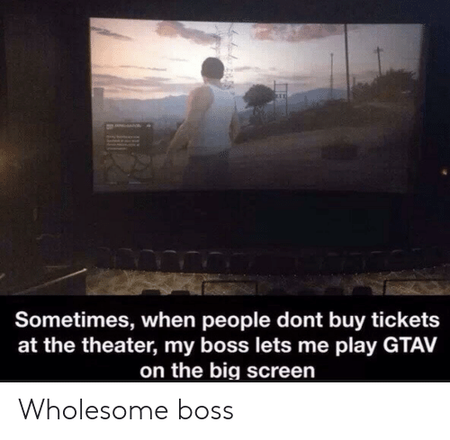 Buy: a  Sometimes, when people dont buy tickets  at the theater, my boss lets me play GTAV  on the big screen Wholesome boss