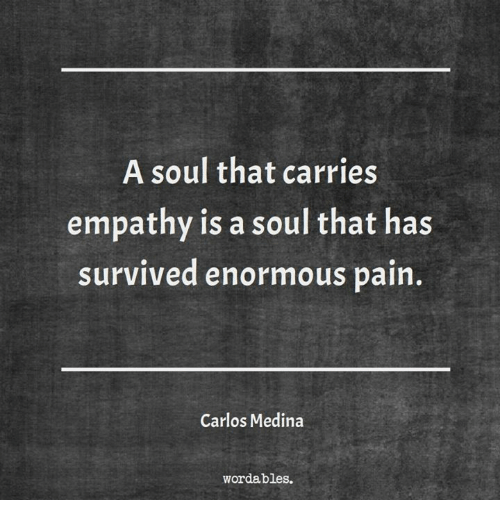 Empathy: A soul that carries  empathy is a soul that has  SurviVed enormous pain.  Carlos Medina  wordables.