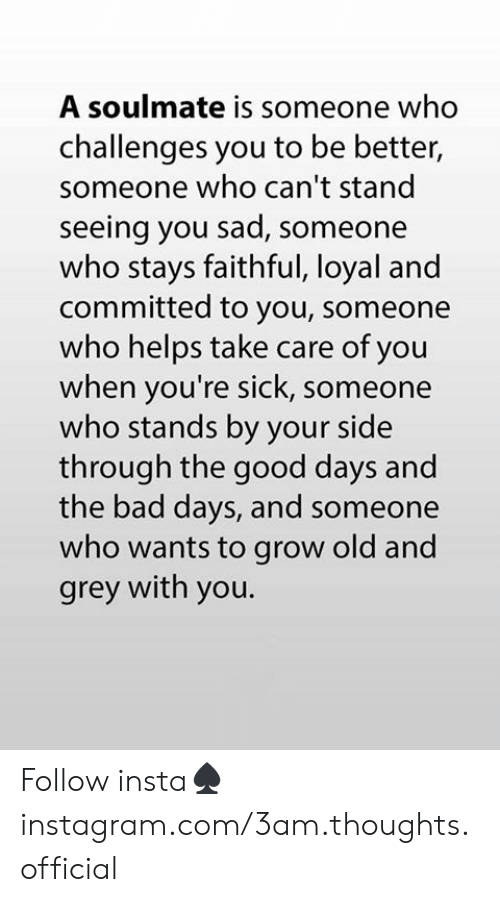 Youre Sick: A soulmate is someone who  challenges you to be better,  someone who can't stand  seeing you sad, someone  who stays faithful, loyal and  committed to you, someone  who helps take care of you  when you're sick, someone  who stands by your side  through the good days and  the bad days, and someone  who wants to grow old and  grey with you. Follow insta♠️instagram.com/3am.thoughts.official