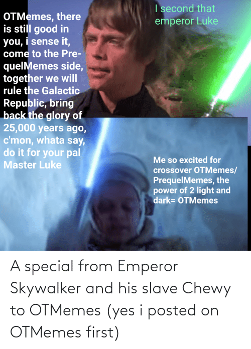 slave: A special from Emperor Skywalker and his slave Chewy to OTMemes (yes i posted on OTMemes first)