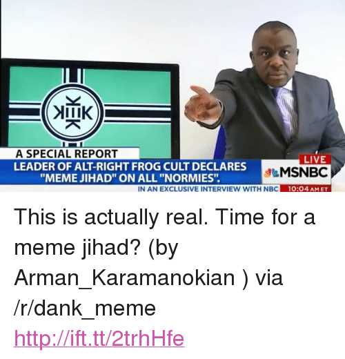 """Dank, Meme, and Http: A SPECIAL REPORT  LEADER OF ALT-RIGHT FROG CULT DECLARES  LIVE  MSNBC  10:04 AM ET  """"MEME JIHAD"""" ON ALL """"NORMIES"""".  IN AN EXCLUSIVE INTERVIEW WITH NBC 1 <p>This is actually real. Time for a meme jihad? (by Arman_Karamanokian ) via /r/dank_meme <a href=""""http://ift.tt/2trhHfe"""">http://ift.tt/2trhHfe</a></p>"""