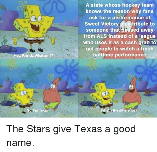 als: A state whose hockey team  knows the reason why fans  ask for a performance of  Sweet Victory as a tribute to  someone that passed away  from ALS instead of a league  who uses it as a cash grab to  get people to watch a trash  halftime performanc  Hey, Patrick. What am I?  No, I'm Texas  at's the difference? The Stars give Texas a good name.
