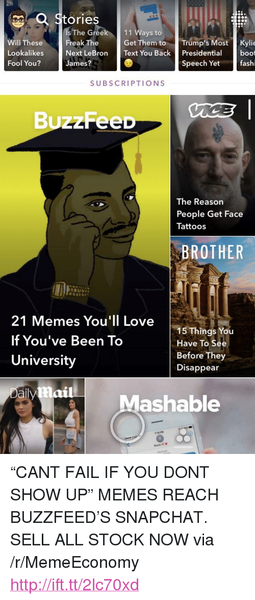 "21 Memes: a Stories  dsThe Greek 111 Ways to  Wwil TheseFreak TheGet Them to Trump'sMost Kylie  Lookalikes  Fool You?  Next LeBron Text You Back Presidentiaboot  James?  Speech Yet  fashi  SUBSCRIPTIONS  BuzzFeeD  The Reason  People Get Face  Tattoos  BROTHER  21 Memes You'll Love  If You've Been To  University  15 Things You  Have To See  Before They  Disappear  aily  Mashable  18 P96  으、 <p>&ldquo;CANT FAIL IF YOU DONT SHOW UP&rdquo; MEMES REACH BUZZFEED&rsquo;S SNAPCHAT. SELL ALL STOCK NOW via /r/MemeEconomy <a href=""http://ift.tt/2lc70xd"">http://ift.tt/2lc70xd</a></p>"