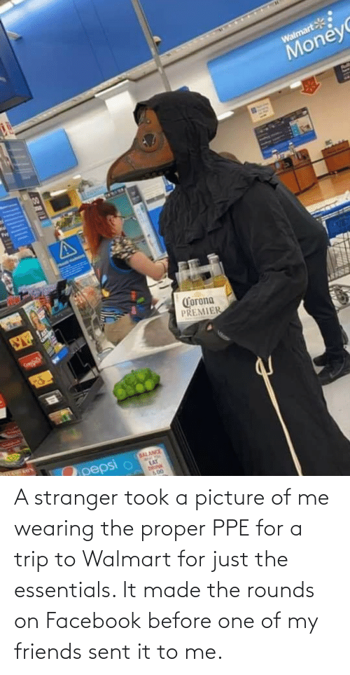 on facebook: A stranger took a picture of me wearing the proper PPE for a trip to Walmart for just the essentials. It made the rounds on Facebook before one of my friends sent it to me.