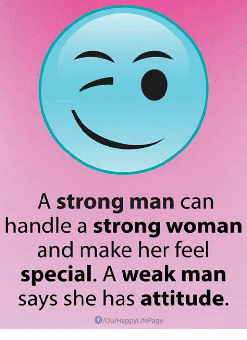 Memes, Strong, and Attitude: A strong man can  handle a strong woman  and make her feel  special. A weak man  says she has attitude.  flourHappyLife Page