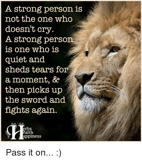 Sword: A strong person is  not the one who  doesn't cry.  A strong person  is one who is  quiet and  sheds tears for  a moment,  then picks up  the Sword and  fights again.  erbs  alth  appiness Pass it on... :)