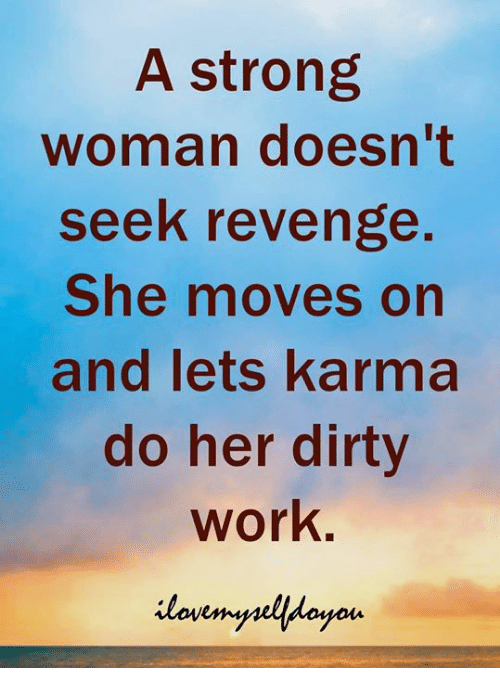 Revenge, Work, and Dirty: A strong  woman doesn't  seek revenge  She moves on  and lets karma  do her dirty  work