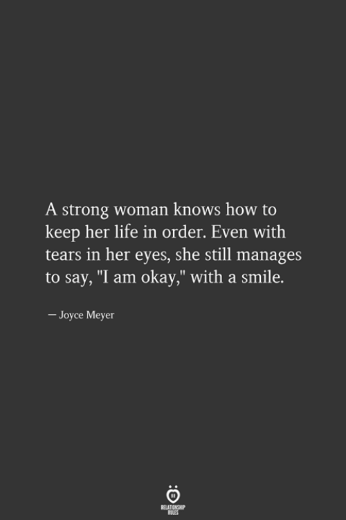 "Life, How To, and Okay: A strong woman knows how to  keep her life in order. Even with  tears in her eyes, she still manages  to say, ""I am okay,"" with a smile.  - Joyce Meyer"