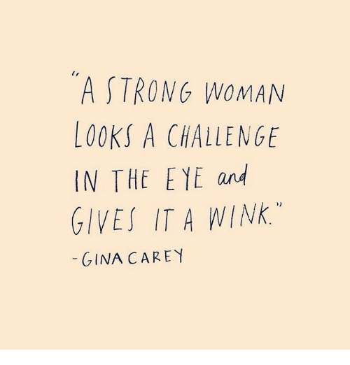 wink: A STRONG WOMAN  LOOKS A CHALLENGE  IN THE E YE and  GIVES IT A WINK.  GINA CAREY